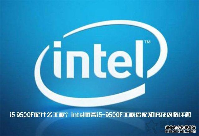 i5 9500F配什么主板?intel酷睿i5-9500F主板搭配知识及规格详解