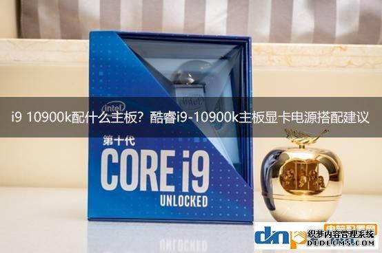i9 10900k配什么主板?酷睿i9-10900k主板显卡电源搭配建议